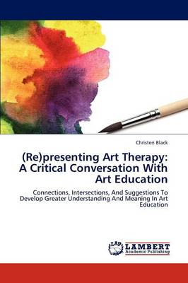 (Re)Presenting Art Therapy: A Critical Conversation with Art Education (Paperback)