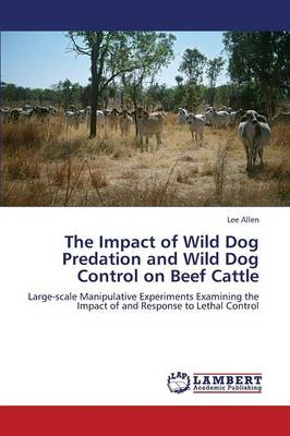 The Impact of Wild Dog Predation and Wild Dog Control on Beef Cattle (Paperback)