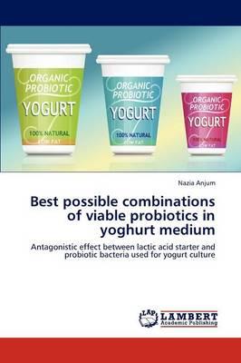 Best Possible Combinations of Viable Probiotics in Yoghurt Medium (Paperback)