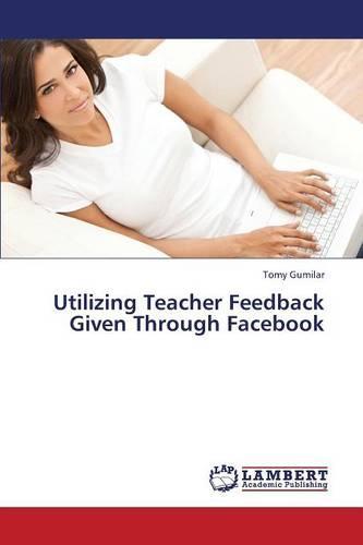 Utilizing Teacher Feedback Given Through Facebook (Paperback)