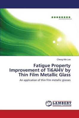 Fatigue Property Improvement of Ti6al4v by Thin Film Metallic Glass (Paperback)