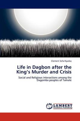 Life in Dagbon After the King's Murder and Crisis (Paperback)