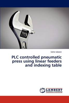 Plc Controlled Pneumatic Press Using Linear Feeders and Indexing Table (Paperback)