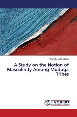 A Study on the Notion of Masculinity Among Muduga Tribes (Paperback)