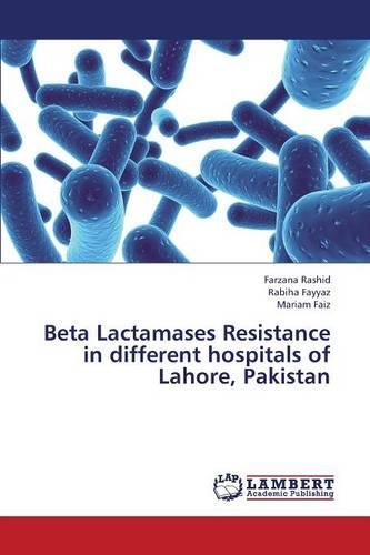 Beta Lactamases Resistance in Different Hospitals of Lahore, Pakistan (Paperback)