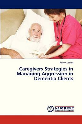 Caregivers Strategies in Managing Aggression in Dementia Clients (Paperback)