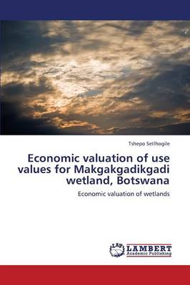 Economic Valuation of Use Values for Makgakgadikgadi Wetland, Botswana (Paperback)