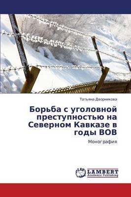 Bor'ba S Ugolovnoy Prestupnost'yu Na Severnom Kavkaze V Gody Vov (Paperback)