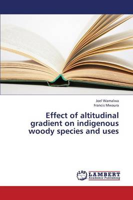Effect of Altitudinal Gradient on Indigenous Woody Species and Uses (Paperback)