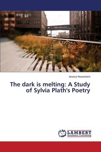 The Dark Is Melting: A Study of Sylvia Plath's Poetry (Paperback)