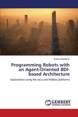 Programming Robots with an Agent-Oriented Bdi-Based Architecture (Paperback)