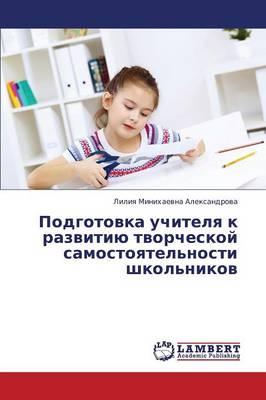 Podgotovka Uchitelya K Razvitiyu Tvorcheskoy Samostoyatel'nosti Shkol'nikov (Paperback)