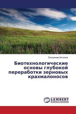 Biotekhnologicheskie Osnovy Glubokoy Pererabotki Zernovykh Krakhmalonosov (Paperback)