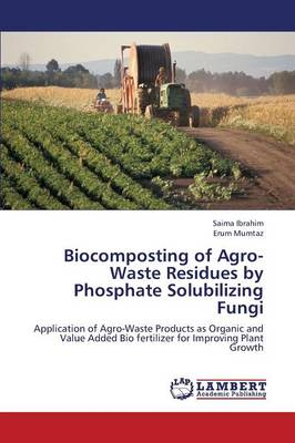 Biocomposting of Agro-Waste Residues by Phosphate Solubilizing Fungi (Paperback)