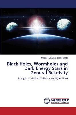 Black Holes, Wormholes and Dark Energy Stars in General Relativity (Paperback)