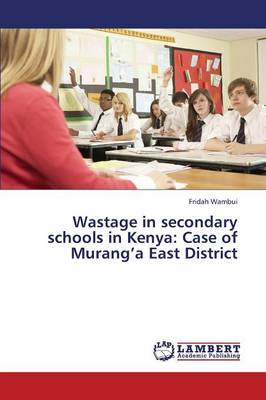 Wastage in Secondary Schools in Kenya: Case of Murang'a East District (Paperback)