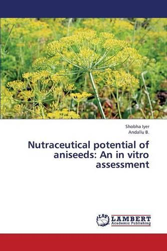 Nutraceutical Potential of Aniseeds: An in Vitro Assessment (Paperback)