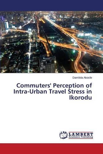 Commuters' Perception of Intra-Urban Travel Stress in Ikorodu (Paperback)