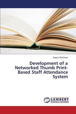 Development of a Networked Thumb Print-Based Staff Attendance System (Paperback)