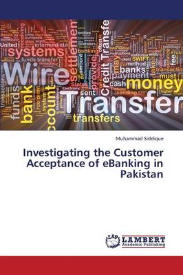 Investigating the Customer Acceptance of Ebanking in Pakistan (Paperback)