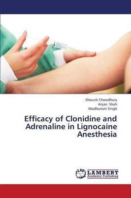 Efficacy of Clonidine and Adrenaline in Lignocaine Anesthesia (Paperback)
