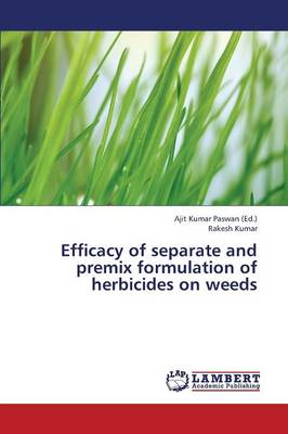 Efficacy of Separate and Premix Formulation of Herbicides on Weeds (Paperback)