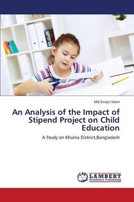 An Analysis of the Impact of Stipend Project on Child Education (Paperback)