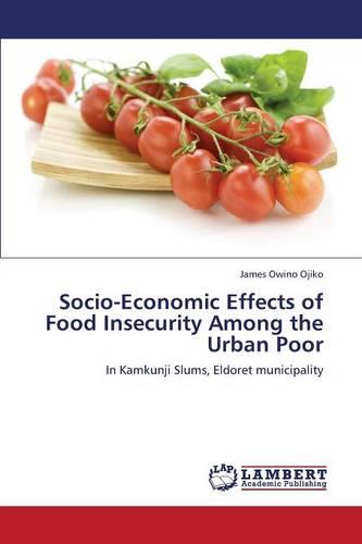 Socio-Economic Effects of Food Insecurity Among the Urban Poor (Paperback)