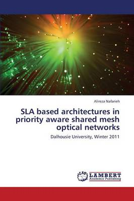 Sla Based Architectures in Priority Aware Shared Mesh Optical Networks (Paperback)