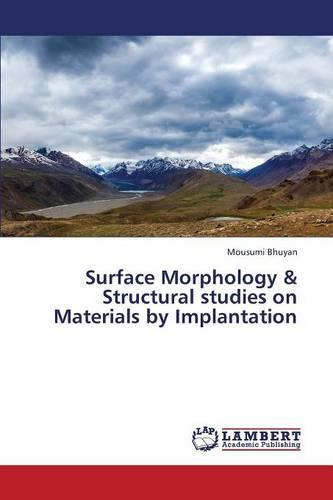 Surface Morphology & Structural Studies on Materials by Implantation (Paperback)