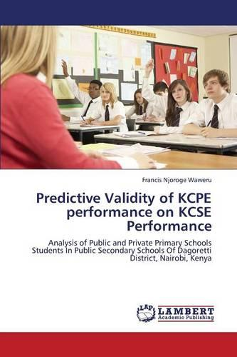 Predictive Validity of Kcpe Performance on Kcse Performance (Paperback)