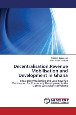 Decentralisation, Revenue Mobilisation and Development in Ghana (Paperback)