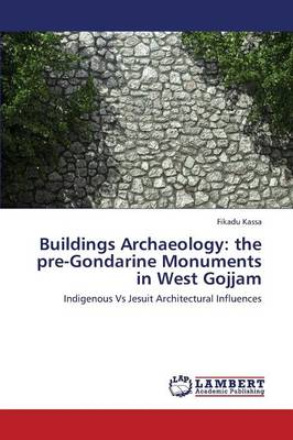 Buildings Archaeology: The Pre-Gondarine Monuments in West Gojjam (Paperback)