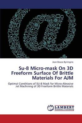 Su-8 Micro-Mask on 3D Freeform Surface of Brittle Materials for Ajm (Paperback)