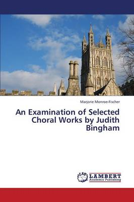 An Examination of Selected Choral Works by Judith Bingham (Paperback)