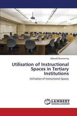 Utilisation of Instructional Spaces in Tertiary Institutions (Paperback)