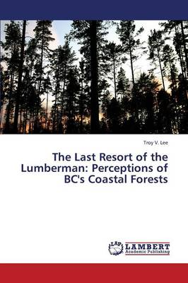 The Last Resort of the Lumberman: Perceptions of BC's Coastal Forests (Paperback)