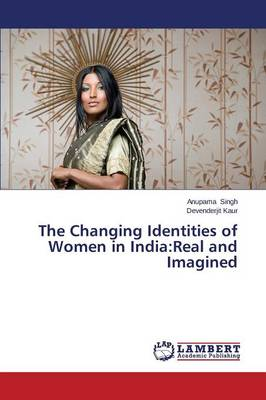 The Changing Identities of Women in India: Real and Imagined (Paperback)