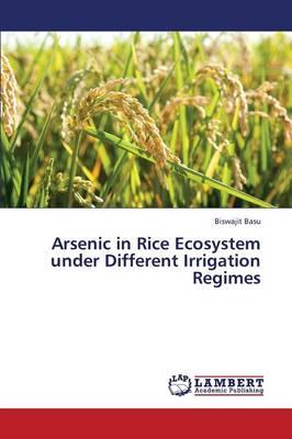 Arsenic in Rice Ecosystem Under Different Irrigation Regimes (Paperback)