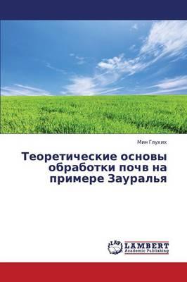 Teoreticheskie Osnovy Obrabotki Pochv Na Primere Zaural'ya (Paperback)