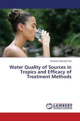 Water Quality of Sources in Tropics and Efficacy of Treatment Methods (Paperback)