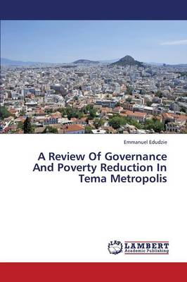 A Review of Governance and Poverty Reduction in Tema Metropolis (Paperback)