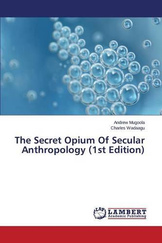 The Secret Opium of Secular Anthropology (1st Edition) (Paperback)