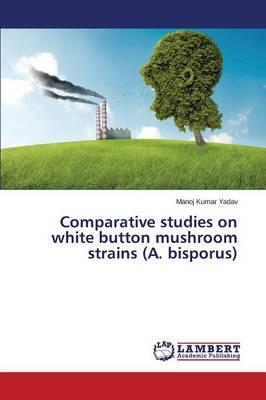 Comparative Studies on White Button Mushroom Strains (A. Bisporus) (Paperback)