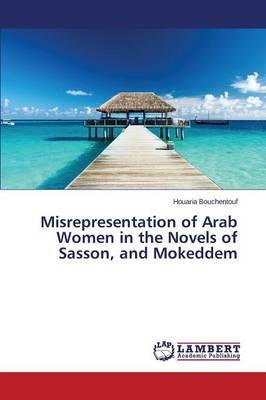 Misrepresentation of Arab Women in the Novels of Sasson, and Mokeddem (Paperback)