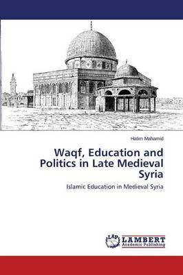Waqf, Education and Politics in Late Medieval Syria (Paperback)