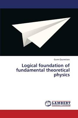 Logical Foundation of Fundamental Theoretical Physics (Paperback)