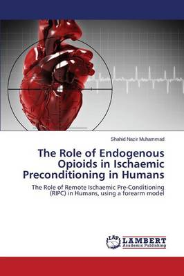 The Role of Endogenous Opioids in Ischaemic Preconditioning in Humans (Paperback)