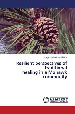 Resilient Perspectives of Traditional Healing in a Mohawk Community (Paperback)