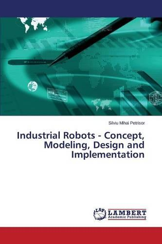 Industrial Robots - Concept, Modeling, Design and Implementation (Paperback)